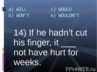 14) If he hadn't cut his finger, it ___ not have hurt for weeks. 14) If he hadn'
