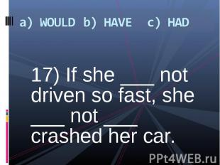 17) If she ___ not driven so fast, she ___ not ___ crashed her car. 17) If she _