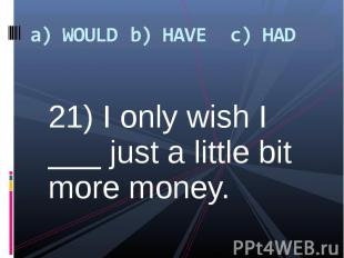 21) I only wish I ___ just a little bit more money. 21) I only wish I ___ just a