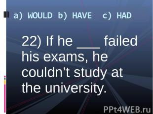 22) If he ___ failed his exams, he couldn't study at the university. 22) If he _