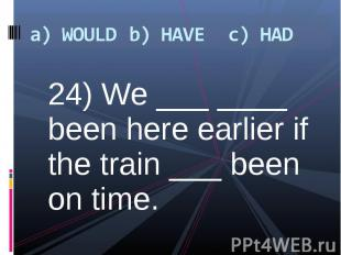 24) We ___ ____ been here earlier if the train ___ been on time. 24) We ___ ____