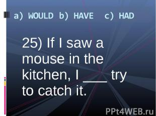 25) If I saw a mouse in the kitchen, I ___ try to catch it. 25) If I saw a mouse