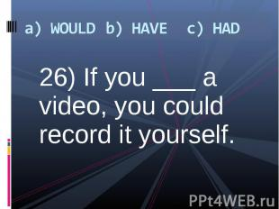 26) If you ___ a video, you could record it yourself. 26) If you ___ a video, yo