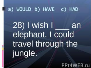 28) I wish I ___ an elephant. I could travel through the jungle. 28) I wish I __