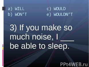 3) If you make so much noise, I ___ be able to sleep. 3) If you make so much noi
