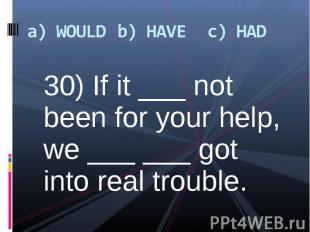 30) If it ___ not been for your help, we ___ ___ got into real trouble. 30) If i