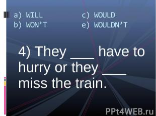 4) They ___ have to hurry or they ___ miss the train. 4) They ___ have to hurry