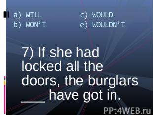 7) If she had locked all the doors, the burglars ___ have got in. 7) If she had