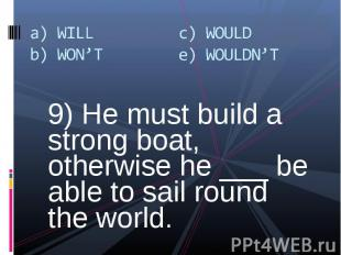 9) He must build a strong boat, otherwise he ___ be able to sail round the world