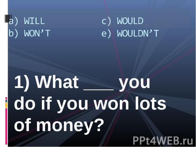1) What ___ you do if you won lots of money? 1) What ___ you do if you won lots of money?