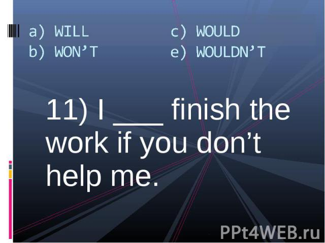 11) I ___ finish the work if you don't help me. 11) I ___ finish the work if you don't help me.