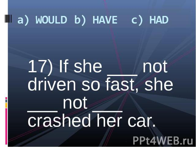 17) If she ___ not driven so fast, she ___ not ___ crashed her car. 17) If she ___ not driven so fast, she ___ not ___ crashed her car.