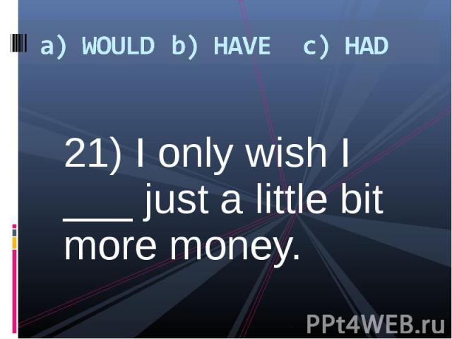 21) I only wish I ___ just a little bit more money. 21) I only wish I ___ just a little bit more money.