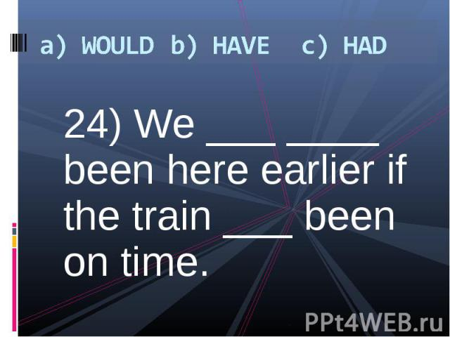 24) We ___ ____ been here earlier if the train ___ been on time. 24) We ___ ____ been here earlier if the train ___ been on time.