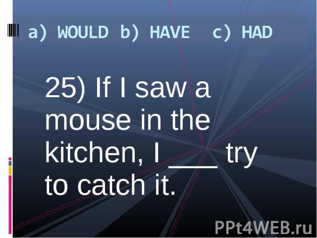 25) If I saw a mouse in the kitchen, I ___ try to catch it. 25) If I saw a mouse in the kitchen, I ___ try to catch it.