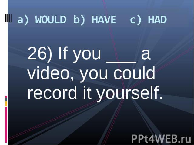 26) If you ___ a video, you could record it yourself. 26) If you ___ a video, you could record it yourself.