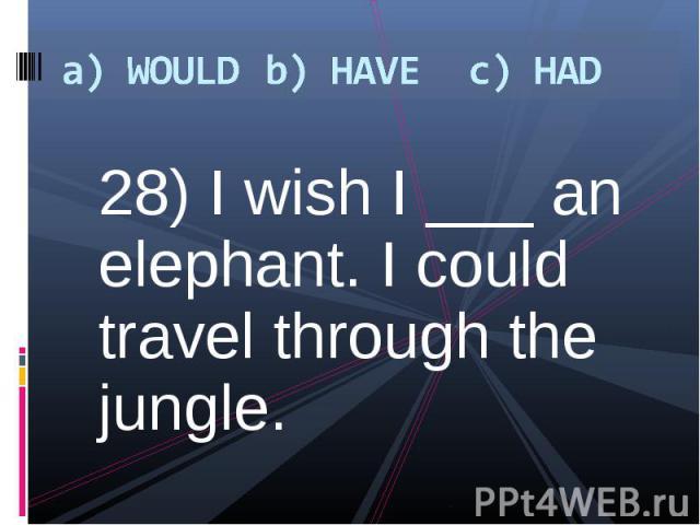 28) I wish I ___ an elephant. I could travel through the jungle. 28) I wish I ___ an elephant. I could travel through the jungle.