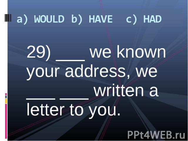 29) ___ we known your address, we ___ ___ written a letter to you. 29) ___ we known your address, we ___ ___ written a letter to you.