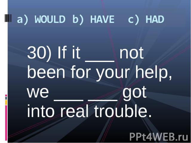 30) If it ___ not been for your help, we ___ ___ got into real trouble. 30) If it ___ not been for your help, we ___ ___ got into real trouble.