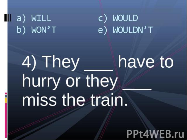 4) They ___ have to hurry or they ___ miss the train. 4) They ___ have to hurry or they ___ miss the train.