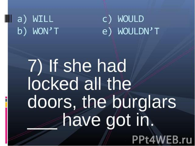 7) If she had locked all the doors, the burglars ___ have got in. 7) If she had locked all the doors, the burglars ___ have got in.