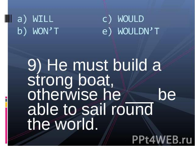 9) He must build a strong boat, otherwise he ___ be able to sail round the world. 9) He must build a strong boat, otherwise he ___ be able to sail round the world.
