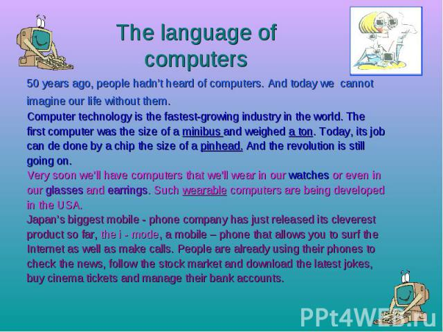 The language of computers 50 years ago, people hadn't heard of computers. And today we cannot imagine our life without them. Computer technology is the fastest-growing industry in the world. The first computer was the size of a minibus and weighed a…
