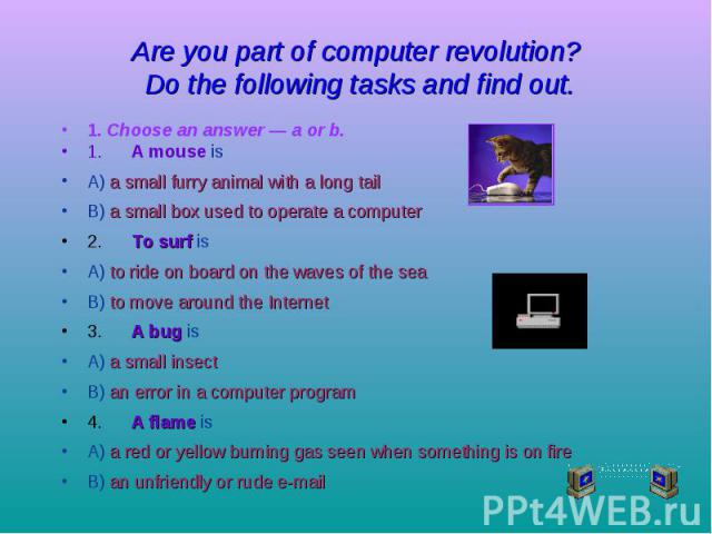 Are you part of computer revolution? Do the following tasks and find out. 1. Choose an answer — a or b. 1. A mouse is A) a small furry animal with a long tail B) a small box used to operate a computer 2. To surf is A) to ride on board on the waves o…