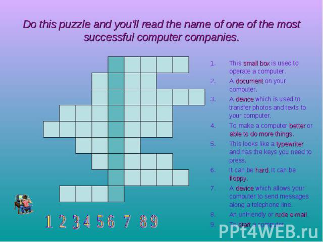 Do this puzzle and you'll read the name of one of the most successful computer companies. This small box is used to operate a computer. A document on your computer. A device which is used to transfer photos and texts to your computer. To make a comp…