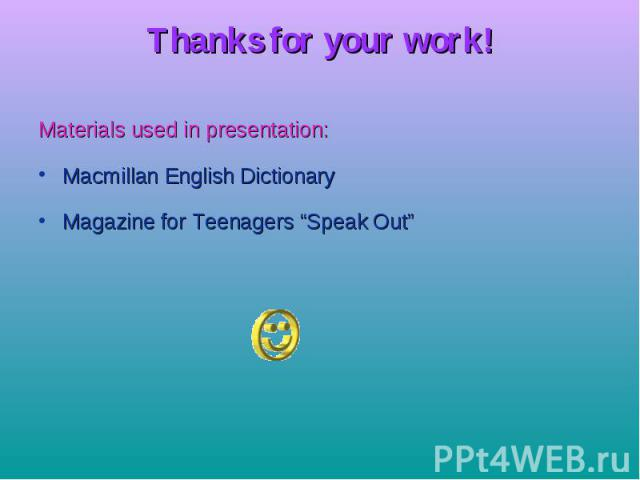 "Thanks for your work! Materials used in presentation: Macmillan English Dictionary Magazine for Teenagers ""Speak Out"""