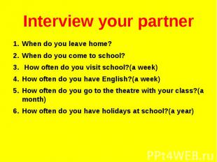 Interview your partner When do you leave home? When do you come to school? How o