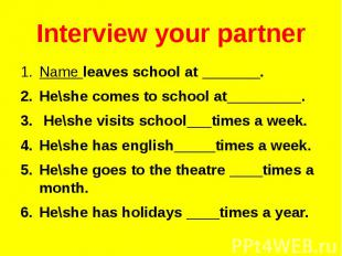 Interview your partner Name leaves school at _______. He\she comes to school at_