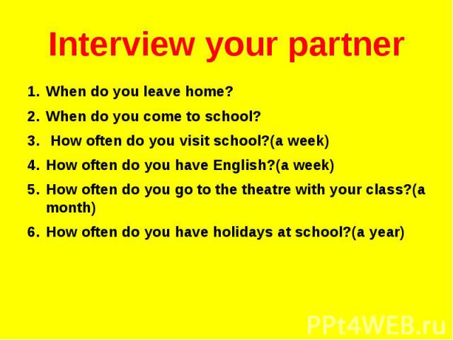 Interview your partner When do you leave home? When do you come to school? How often do you visit school?(a week) How often do you have English?(a week) How often do you go to the theatre with your class?(a month) How often do you have holidays at s…
