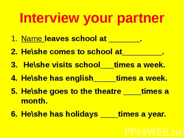 Interview your partner Name leaves school at _______. He\she comes to school at_________. He\she visits school___times a week. He\she has english_____times a week. He\she goes to the theatre ____times a month. He\she has holidays ____times a year.