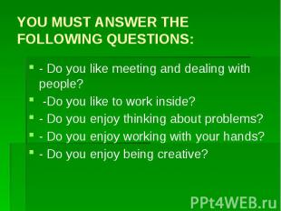 YOU MUST ANSWER THE FOLLOWING QUESTIONS: - Do you like meeting and dealing with