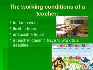 The working conditions of a teacher: In doors work flexible hours unsociable hou