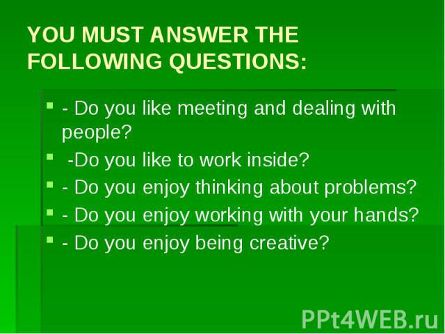 YOU MUST ANSWER THE FOLLOWING QUESTIONS: - Do you like meeting and dealing with people? -Do you like to work inside? - Do you enjoy thinking about problems? - Do you enjoy working with your hands? - Do you enjoy being creative?