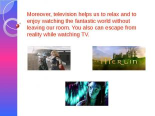 Moreover, television helps us to relax and to enjoy watching the fantastic world