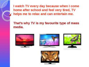 I watch TV every day because when I come home after school and feel very tired,