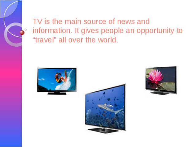 """TV is the main source of news and information. It gives people an opportunity to """"travel"""" all over the world."""