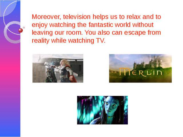 Moreover, television helps us to relax and to enjoy watching the fantastic world without leaving our room. You also can escape from reality while watching TV.