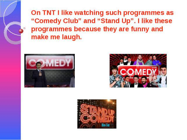 """On TNT I like watching such programmes as """"Comedy Club"""" and """"Stand Up"""". I like these programmes because they are funny and make me laugh."""