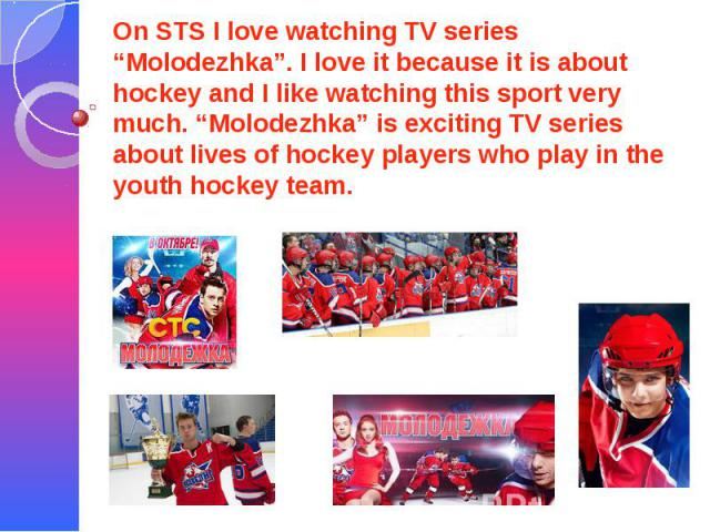 """On STS I love watching TV series """"Molodezhka"""". I love it because it is about hockey and I like watching this sport very much. """"Molodezhka"""" is exciting TV series about lives of hockey players who play in the youth hockey team."""