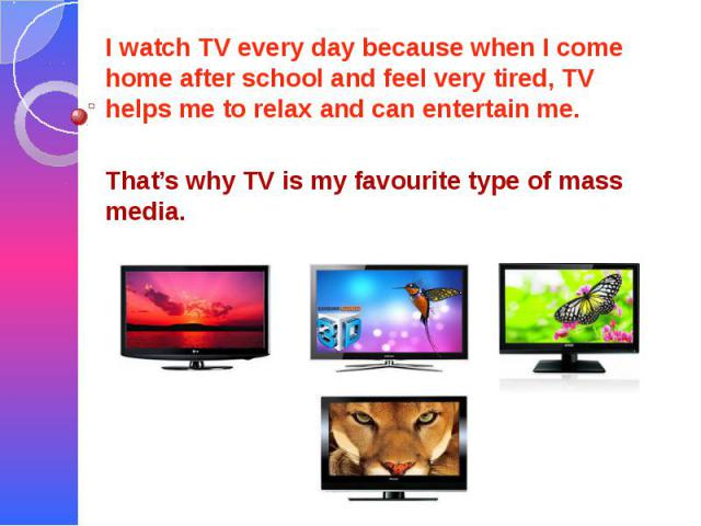 I watch TV every day because when I come home after school and feel very tired, TV helps me to relax and can entertain me. That's why TV is my favourite type of mass media.