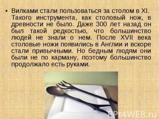 Вилками стали пользоваться за столом в XI. Такого инструмента, как столовый нож,