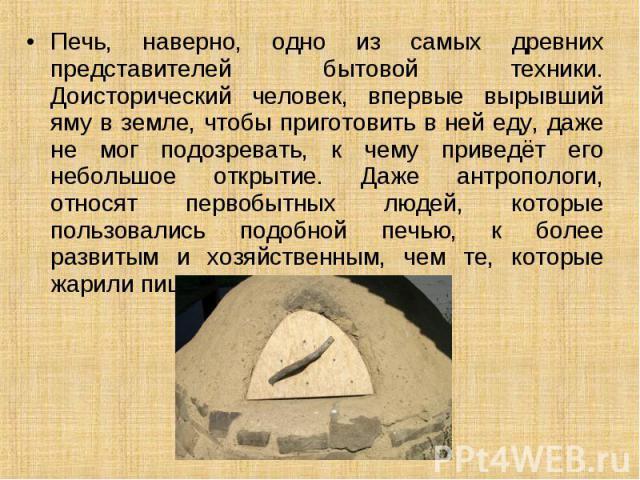 Печь, наверно, одно из самых древних представителей бытовой техники. Доисторический человек, впервые вырывший яму в земле, чтобы приготовить в ней еду, даже не мог подозревать, к чему приведёт его небольшое открытие. Даже антропологи, относят первоб…