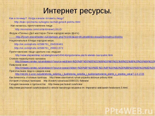 Как и почему!? Когда начали готовить пищу? Как и почему!? Когда начали готовить пищу? http://kak-i-pochemu.ru/kogda-nachali-gotovit-pishhu.html Как началось приготовление пищи. http://evolutsia.com/content/view/1191/2/ Форум «Печных Дел мастера» Печ…