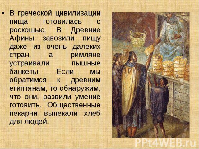 В греческой цивилизации пища готовилась с роскошью. В Древние Афины завозили пищу даже из очень далеких стран, а римляне устраивали пышные банкеты. Если мы обратимся к древним египтянам, то обнаружим, что они, развили умение готовить. Общественные п…