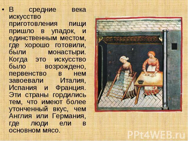 В средние века искусство приготовления пищи пришло в упадок, и единственным местом, где хорошо готовили, были монастыри. Когда это искусство было возрождено, первенство в нем завоевали Италия, Испания и Франция. Эти страны гордились тем, что имеют б…