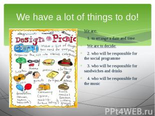 We have a lot of things to do! We are: 1. to arrange a date and time We are to d